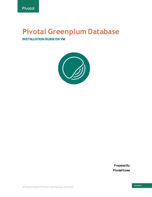 875 How ard Street, Fifth Floor, San Francisco, CA 94103 Pivotal Greenplum Database INSTALLATION GUIDE ON VM Prepared By P...