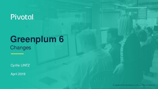 © Copyright 2019 Pivotal Software, Inc. All rights Reserved. Version 1.0 Greenplum 6 Changes Cyrille LINTZ April 2019