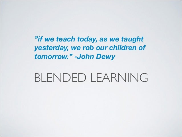 """""""if we teach today, as we taught yesterday, we rob our children of tomorrow."""" -John Dewy  BLENDED LEARNING"""