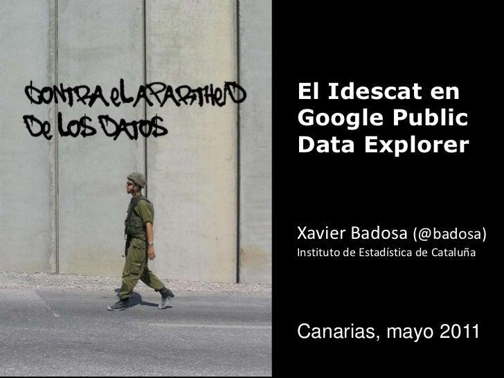 contra el apartheid <br />de los datos<br />El Idescat en Google Public Data Explorer<br />Xavier Badosa(@badosa)<br />Ins...