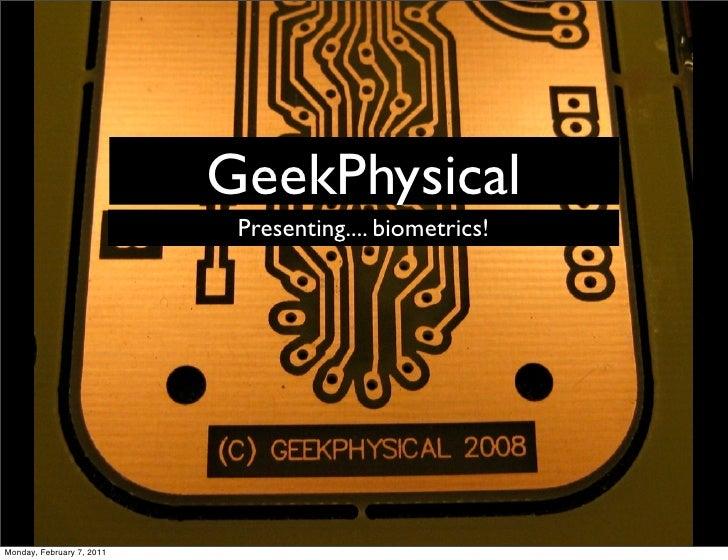 GeekPhysical                            Presenting.... biometrics!Monday, February 7, 2011