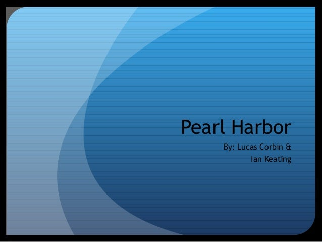 Pearl Harbor By: Lucas Corbin & Ian Keating