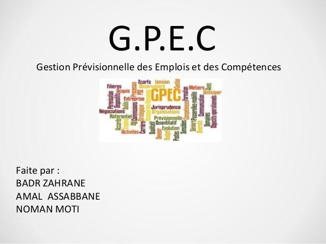 G.P.E.C  Gestion Prévisionnelle des Emplois et des Compétences  Faite par :  BADR ZAHRANE  AMAL ASSABBANE  NOMAN MOTI