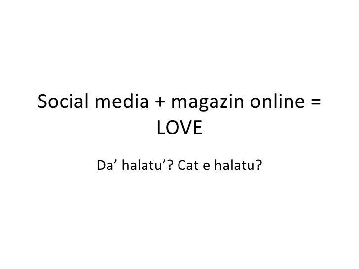 Social media + magazin online =             LOVE      Da' halatu'? Cat e halatu?