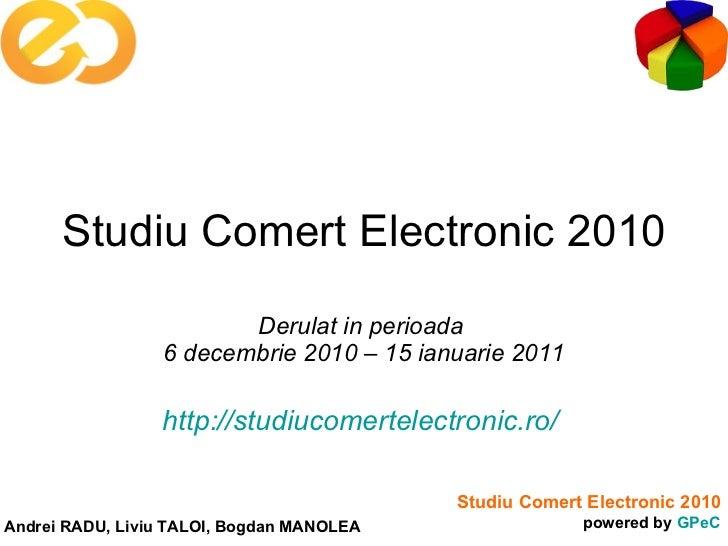 Studiu Comert Electronic 2010 Derulat in perioada  6 decembrie 2010 – 15 ianuarie 2011 http://studiucomertelectronic.ro/
