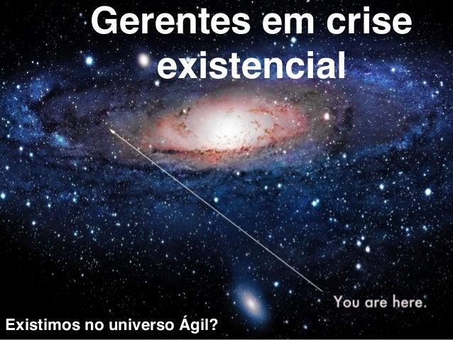 Gerentes em crise  existencial  Existimos no universo Ágil?