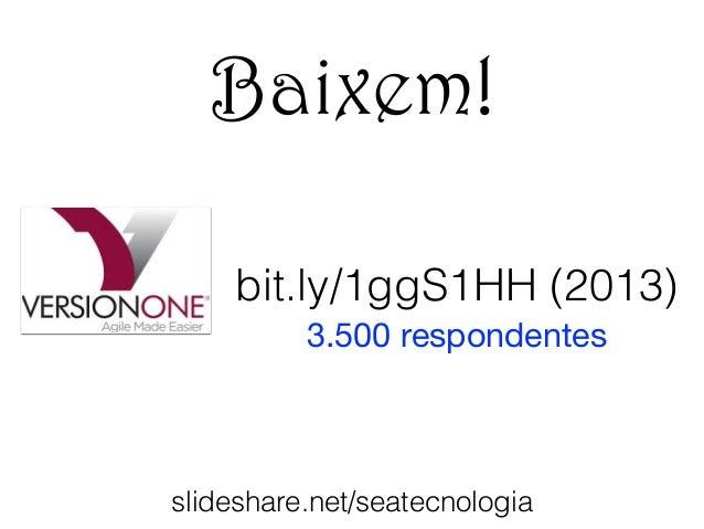 Baixem!  bit.ly/1ggS1HH (2013)  3.500 respondentes  slideshare.net/seatecnologia