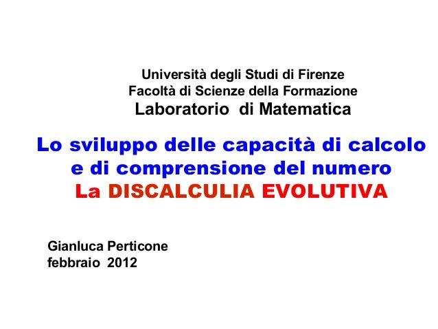 Lo sviluppo delle capacità di calcolo e di comprensione del numero La DISCALCULIA EVOLUTIVA Università degli Studi di Fire...
