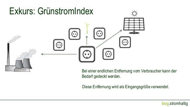 blog.stromhaltig Exkurs: GrünstromIndex Bei einer endlichen Entfernung vom Verbraucher kann der Bedarf gedeckt werden. Die...