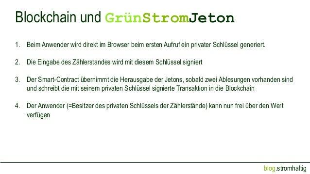 blog.stromhaltig Blockchain und GrünStromJeton 1. Beim Anwender wird direkt im Browser beim ersten Aufruf ein privater Sch...