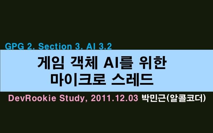GPG 2. Section 3. AI 3.2       게임 객체 AI를 위한        마이크로 스레드DevRookie Study, 2011.12.03 박민근(알콜코더)
