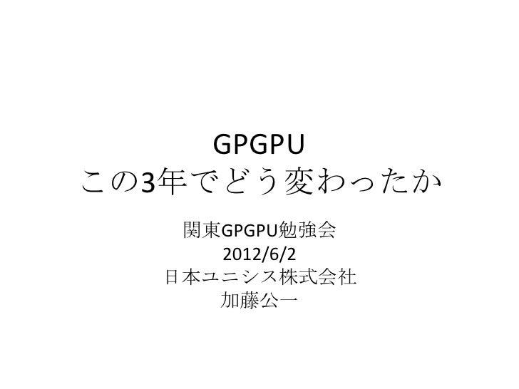GPGPUこの3年でどう変わったか   関東GPGPU勉強会     2012/6/2  日本ユニシス株式会社     加藤公一