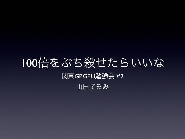 100倍をぶち殺せたらいいな関東GPGPU勉強会 #2山田てるみ