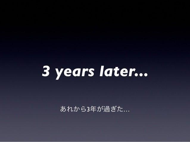 3 years later...あれから3年が過ぎた…