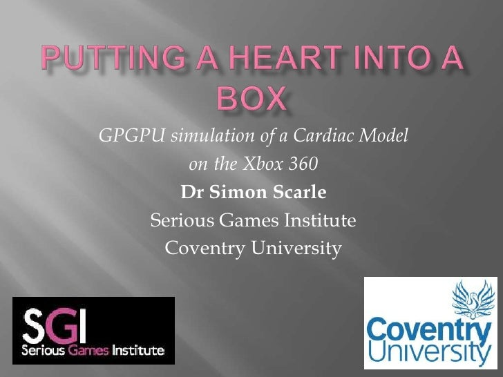 Putting a Heart into a Box<br />GPGPU simulation of a Cardiac Model <br />on the Xbox 360 <br />Dr Simon Scarle<br />Serio...