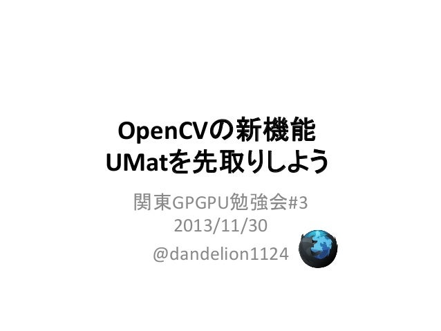 OpenCVの新機能 UMatを先取りしよう 関東GPGPU勉強会#3 2013/11/30 @dandelion1124