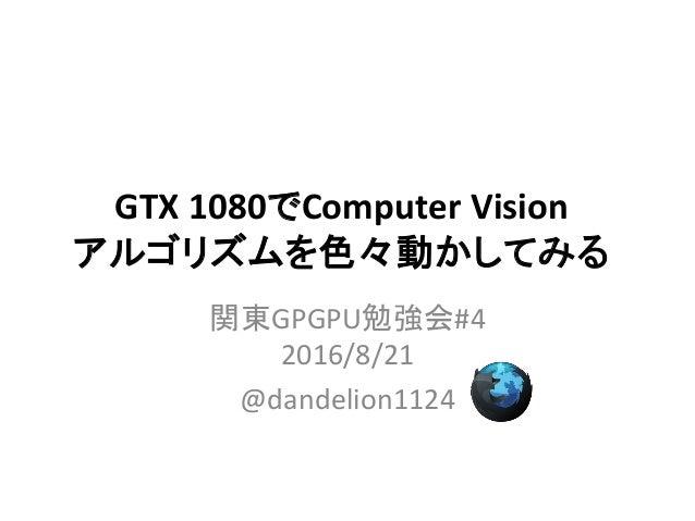 GTX 1080でComputer Vision アルゴリズムを色々動かしてみる 関東GPGPU勉強会#4 2016/8/21 @dandelion1124