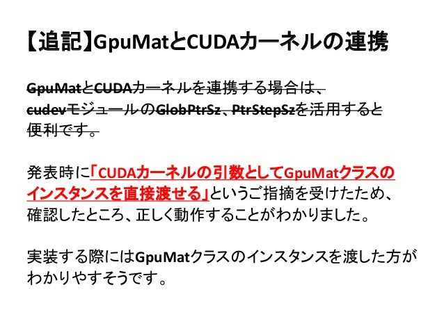 【追記】GpuMatとCUDAカーネルの連携 GpuMatとCUDAカーネルを連携する場合は、 cudevモジュールのGlobPtrSz、PtrStepSzを活用すると 便利です。 発表時に「CUDAカーネルの引数としてGpuMatクラスの イ...