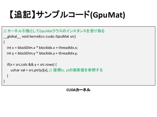 【追記】サンプルコード(GpuMat) // カーネル引数としてGpuMatクラスのインスタンスを受け取る __global__ void kernel(cv::cuda::GpuMat src) { int x = blockDim.x * ...
