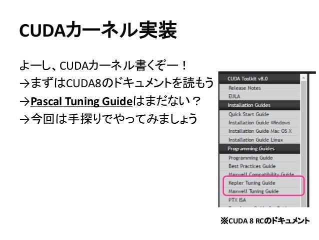 CUDAカーネル実装 よーし、CUDAカーネル書くぞー! →まずはCUDA8のドキュメントを読もう →Pascal Tuning Guideはまだない? →今回は手探りでやってみましょう ※CUDA 8 RCのドキュメント