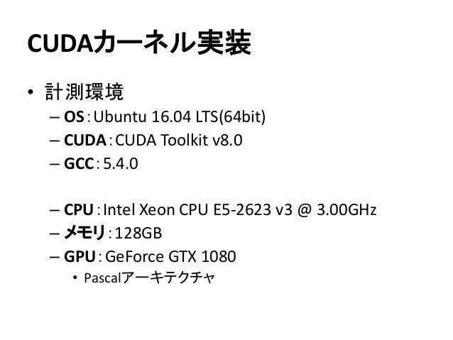 CUDAカーネル実装 • 計測環境 – OS:Ubuntu 16.04 LTS(64bit) – CUDA:CUDA Toolkit v8.0 – GCC:5.4.0 – CPU:Intel Xeon CPU E5-2623 v3 @ 3.00...