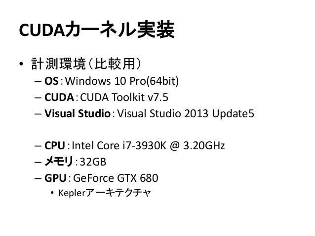 CUDAカーネル実装 • 計測環境(比較用) – OS:Windows 10 Pro(64bit) – CUDA:CUDA Toolkit v7.5 – Visual Studio:Visual Studio 2013 Update5 – CP...