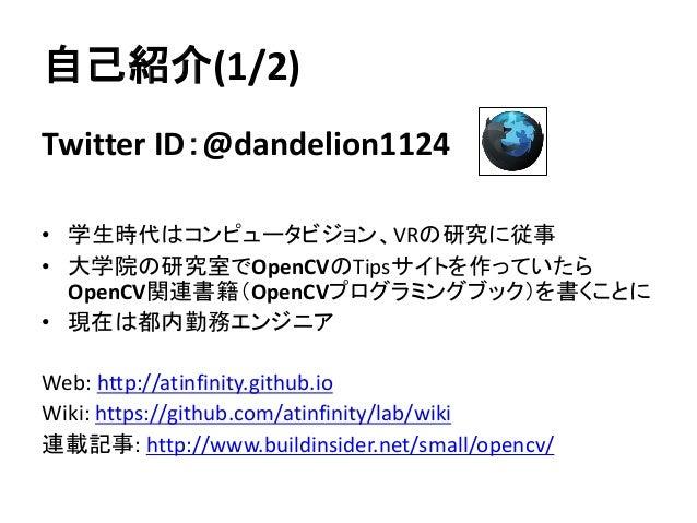 自己紹介(1/2) Twitter ID:@dandelion1124 • 学生時代はコンピュータビジョン、VRの研究に従事 • 大学院の研究室でOpenCVのTipsサイトを作っていたら OpenCV関連書籍(OpenCVプログラミングブック...