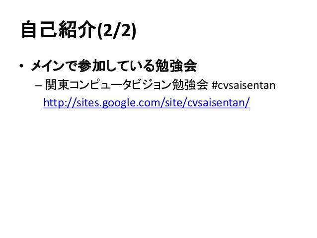 自己紹介(2/2) • メインで参加している勉強会 – 関東コンピュータビジョン勉強会 #cvsaisentan http://sites.google.com/site/cvsaisentan/