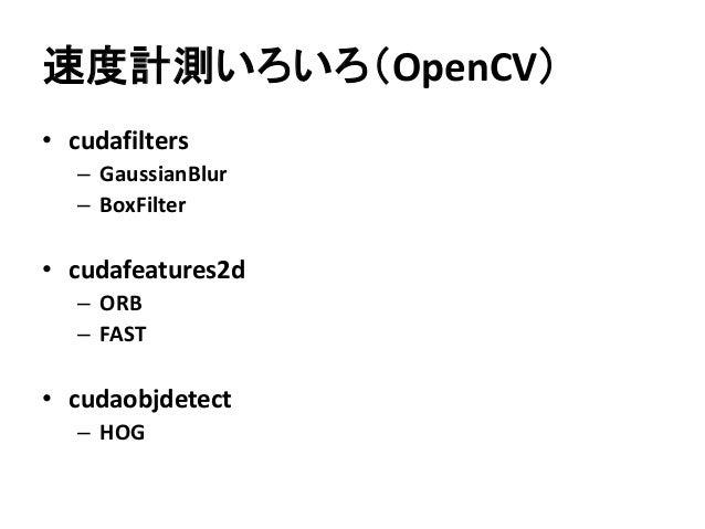 速度計測いろいろ(OpenCV) • cudafilters – GaussianBlur – BoxFilter • cudafeatures2d – ORB – FAST • cudaobjdetect – HOG