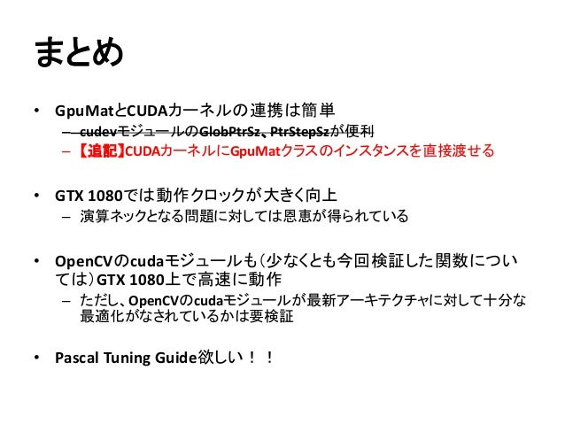 まとめ • GpuMatとCUDAカーネルの連携は簡単 – cudevモジュールのGlobPtrSz、PtrStepSzが便利 – 【追記】CUDAカーネルにGpuMatクラスのインスタンスを直接渡せる • GTX 1080では動作クロックが大...