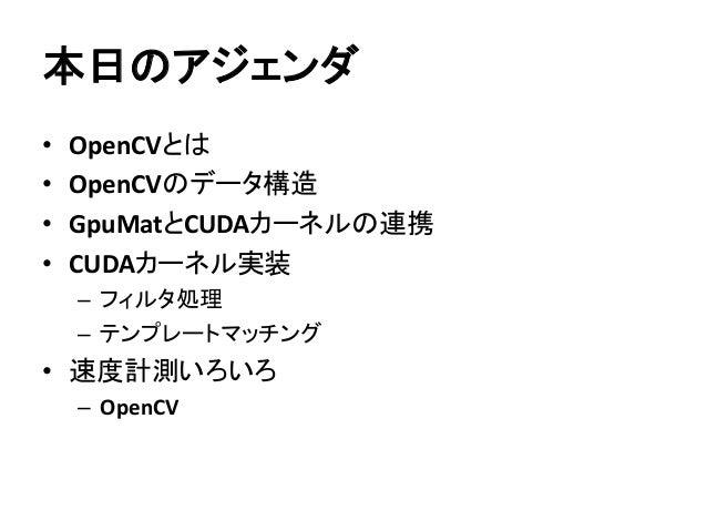 本日のアジェンダ • OpenCVとは • OpenCVのデータ構造 • GpuMatとCUDAカーネルの連携 • CUDAカーネル実装 – フィルタ処理 – テンプレートマッチング • 速度計測いろいろ – OpenCV