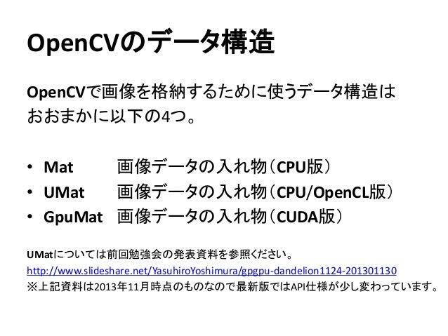 OpenCVのデータ構造 OpenCVで画像を格納するために使うデータ構造は おおまかに以下の4つ。 • Mat 画像データの入れ物(CPU版) • UMat 画像データの入れ物(CPU/OpenCL版) • GpuMat 画像データの入れ物(...