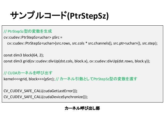 サンプルコード(PtrStepSz) // PtrStepSz型の変数を生成 cv::cudev::PtrStepSz<uchar> pSrc = cv::cudev::PtrStepSz<uchar>(src.rows, src.cols *...
