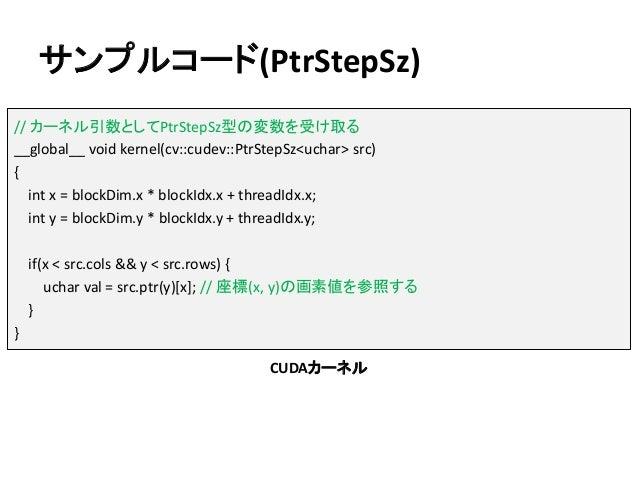 サンプルコード(PtrStepSz) // カーネル引数としてPtrStepSz型の変数を受け取る __global__ void kernel(cv::cudev::PtrStepSz<uchar> src) { int x = blockD...