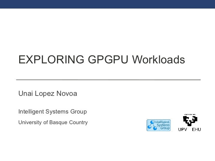 EXPLORING GPGPU Workloads Unai Lopez Novoa Intelligent Systems Group University of Basque Country