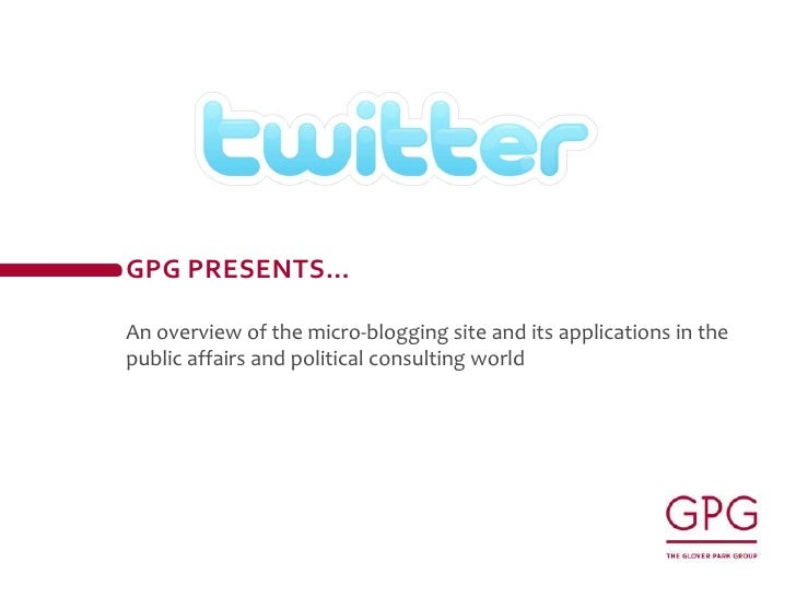 Gpg presents…<br />An overview of the micro-blogging site and its applications in the public affairs and political consult...