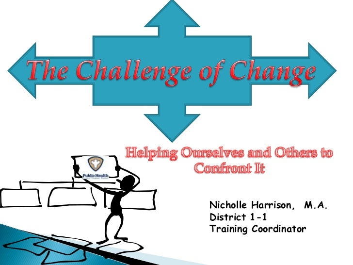 The Challenge of Change<br />Helping Ourselves and Others to Confront It<br />Nicholle Harrison,  M.A.<br />District 1-1<b...