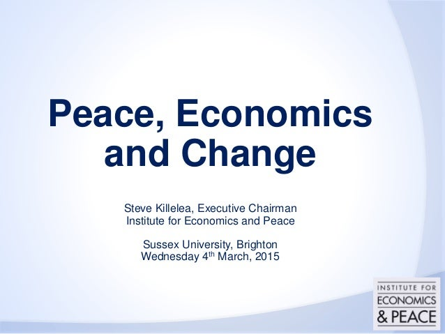 Peace, Economics and Change Steve Killelea, Executive Chairman Institute for Economics and Peace Sussex University, Bright...
