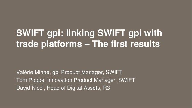 SWIFT gpi: linking SWIFT gpi with trade platforms – The first results Valérie Minne, gpi Product Manager, SWIFT Tom Poppe,...