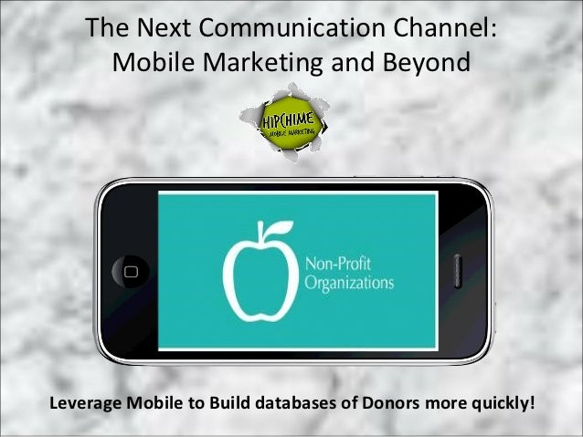The Next Communication Channel:      Mobile Marketing and BeyondLeverage Mobile to Build databases of Donors more quickly!