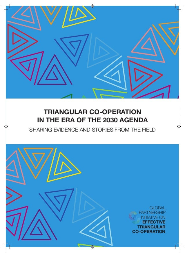 TRIANGULAR CO-OPERATION IN THE ERA OF THE 2030 AGENDA SHARING EVIDENCE AND STORIES FROM THE FIELD GLOBAL PARTNERSHIP INITI...