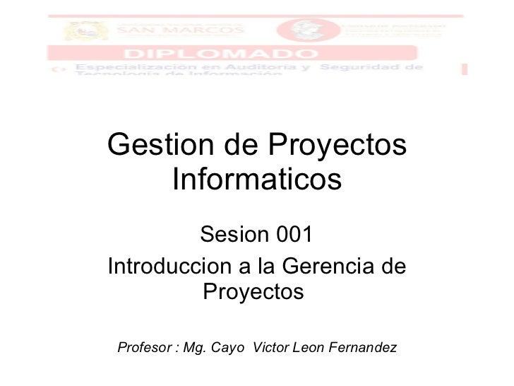 Gestion de Proyectos Informaticos Sesion 001 Introduccion a la Gerencia de Proyectos  Profesor : Mg. Cayo  Victor Leon Fer...