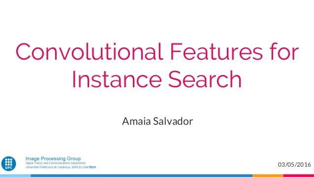 Convolutional Features for Instance Search Amaia Salvador 03/05/2016