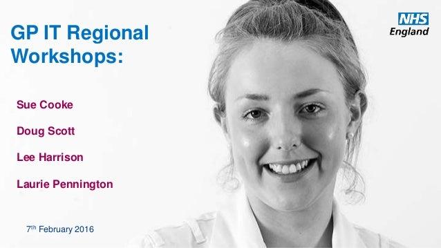 www.england.nhs.uk GP IT Regional Workshops: Sue Cooke Doug Scott Lee Harrison Laurie Pennington 7th February 2016