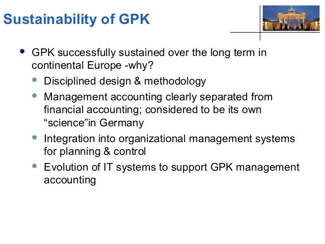 gpk accounting The bottom line is that gpk is a better accounting system than abc for making short-term decisions while abc is a better accounting system than gpk for making long-term decisions the obvious answer to this dilemma is to combine the two methodologies.
