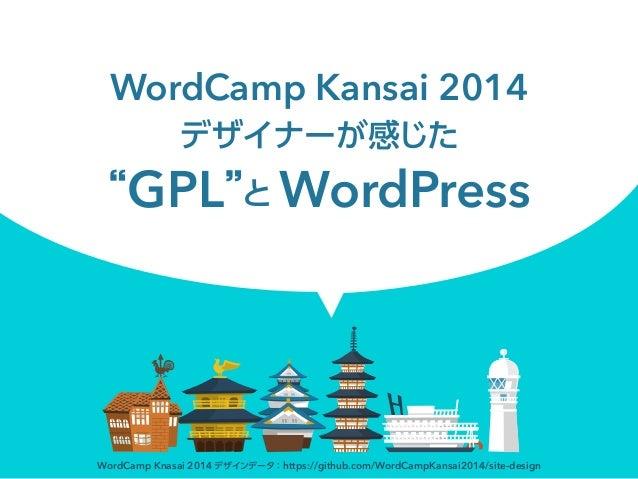 WordCamp Kansai 2014 デザイナーが感じた GPL と WordPress WordCamp Knasai 2014 デザインデータ:https://github.com/WordCampKansai2014/site-des...