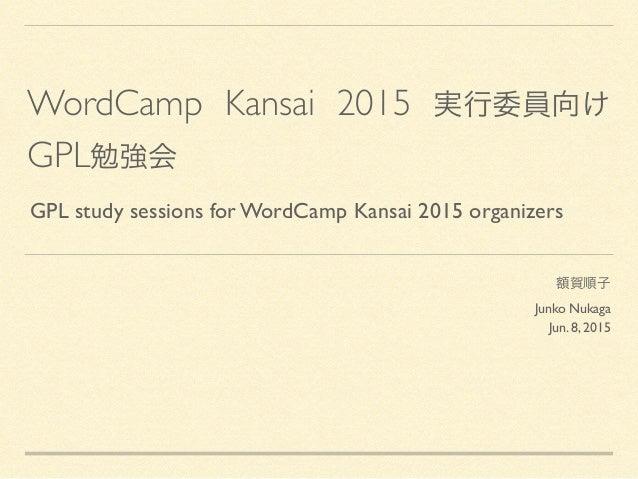 WordCamp Kansai 2015 実行委員向け GPL勉強会 額賀順子 Junko Nukaga  Jun. 8, 2015 GPL study sessions for WordCamp Kansai 2015 organiz...