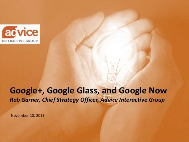 Google+, Google Glass, and Google Now Rob Garner, Chief Strategy Officer, Advice Interactive Group November 18, 2013  © Ad...
