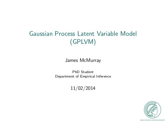 Gaussian Process Latent Variable Model  (GPLVM)  James McMurray  PhD Student  Department of Empirical Inference  11/02/201...