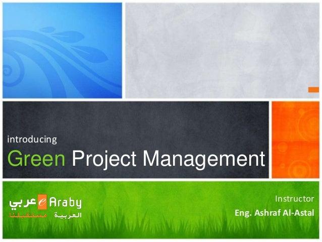 introducing Green Project Management Instructor Eng. Ashraf Al-Astal